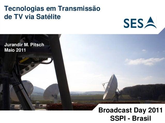 Tecnologias em Transmissão de TV via Satélite Jurandir M. Pitsch Maio 2011 Broadcast Day 2011 SSPI - Brasil