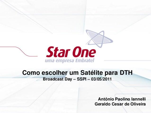 Como escolher um Satélite para DTH Broadcast Day – SSPI – 03/05/2011 Antônio Paolino Iannelli Geraldo Cesar de Oliveira