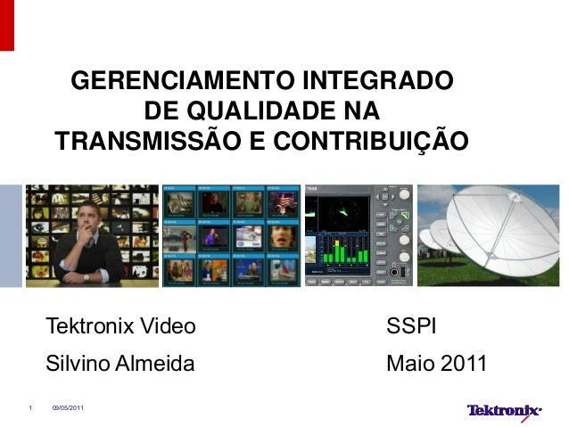 1 GERENCIAMENTO INTEGRADO DE QUALIDADE NA TRANSMISSÃO E CONTRIBUIÇÃO Tektronix Video SSPI Silvino Almeida Maio 2011 09/05/...