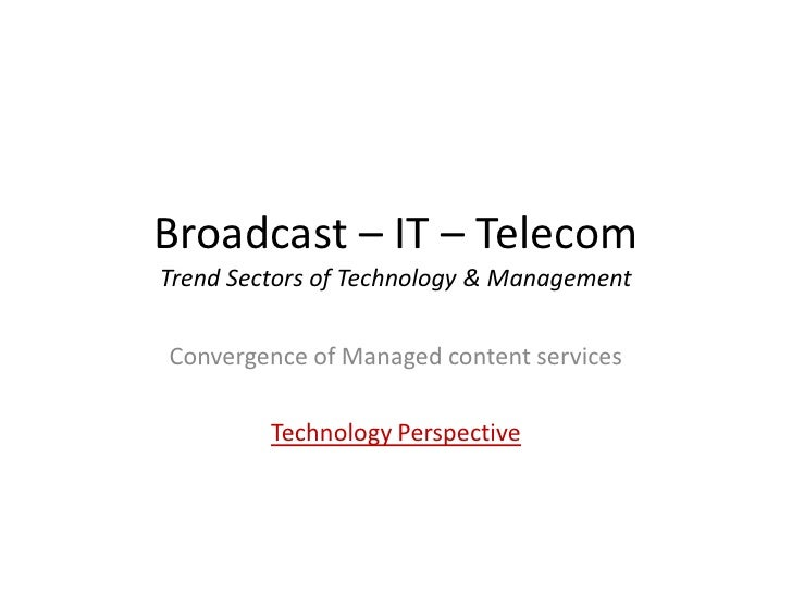 Broadcast – IT – TelecomTrend Sectors of Technology & ManagementConvergence of Managed content services         Technology...