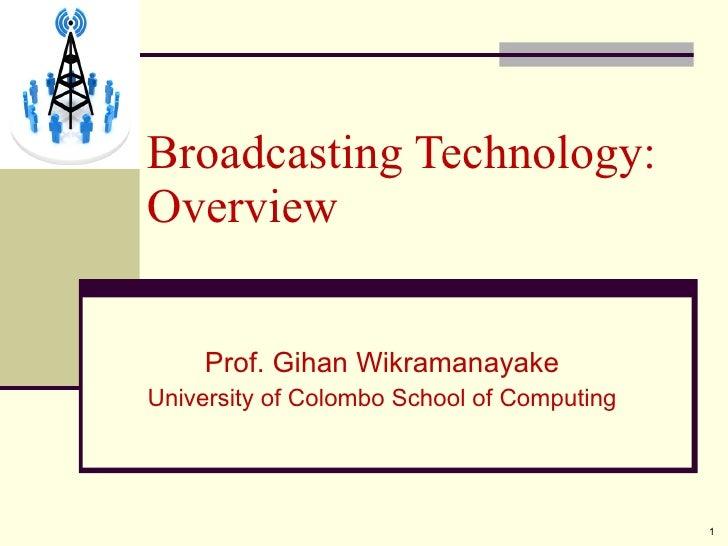 Prof. Gihan Wikramanayake University of Colombo School of Computing Broadcasting Technology: Overview