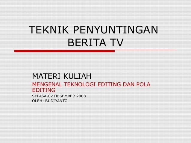 TEKNIK PENYUNTINGAN  BERITA TV  MATERI KULIAH  MENGENAL TEKNOLOGI EDITING DAN POLA  EDITING  SELASA-02 DESEMBER 2008  OLEH...