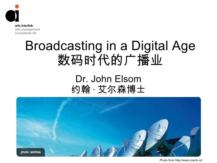Broadcasting in a Digital Age 数码时代的广播业 Dr. John Elsom 约翰 · 艾尔森博士 Photo from http://www.czech.cz/