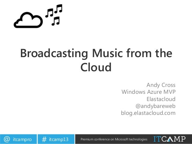 itcampro@ itcamp13# Premium conference on Microsoft technologies Broadcasting Music from the Cloud Andy Cross Windows Azur...