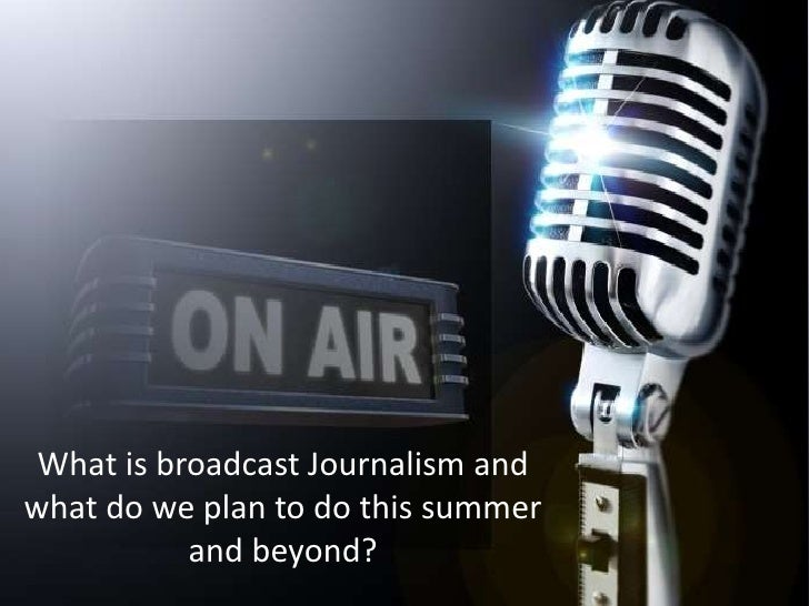 What is broadcast Journalism and what do we plan to do this summer and beyond? <br />