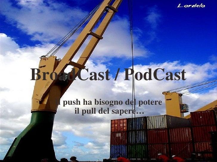 BroadCast / PodCast Il push ha bisogno del potere il pull del sapere…