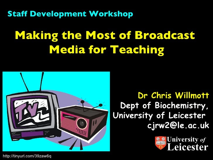 Dr Chris Willmott Dept of Biochemistry, University of Leicester  [email_address] Making the Most of Broadcast  Media for T...