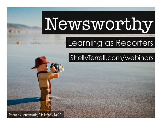 Newsworthy  Photo by kennymatic, Flic.kr/p/6Uvc2S  Learning as Reporters  ShellyTerrell.com/webinars