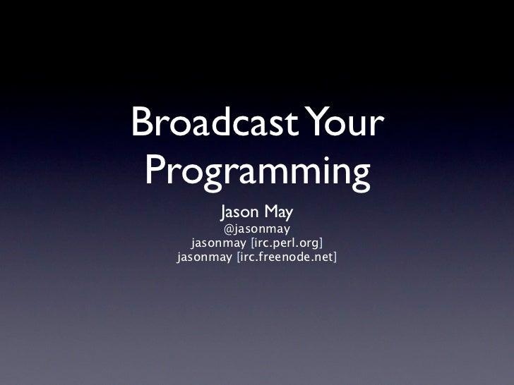 Broadcast Your Programming         Jason May          @jasonmay     jasonmay [irc.perl.org]  jasonmay [irc.freenode.net]
