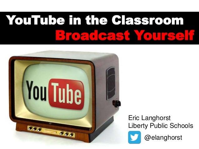 YouTube in the Classroom  Broadcast Yourself  Eric Langhorst Liberty Public Schools @elanghorst