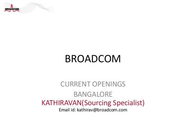 BROADCOM     CURRENT OPENINGS        BANGALOREKATHIRAVAN(Sourcing Specialist)     Email id: kathirav@broadcom.com