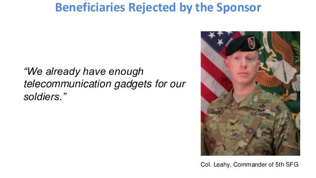 "Beneficiaries Rejected by the Sponsor ""We already have enough telecommunication gadgets for our soldiers."" Col. Leahy, Com..."