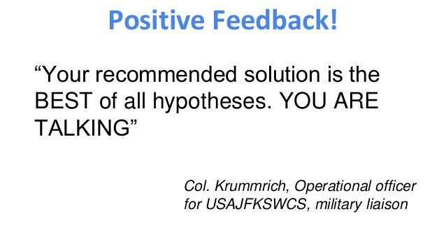 "Positive Feedback! ""Your recommended solution is the BEST of all hypotheses. YOU ARE TALKING"" Col. Krummrich, Operational ..."