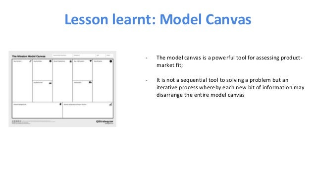 Lesson learnt: Model Canvas - The model canvas is a powerful tool for assessing product- market fit; - It is not a sequent...