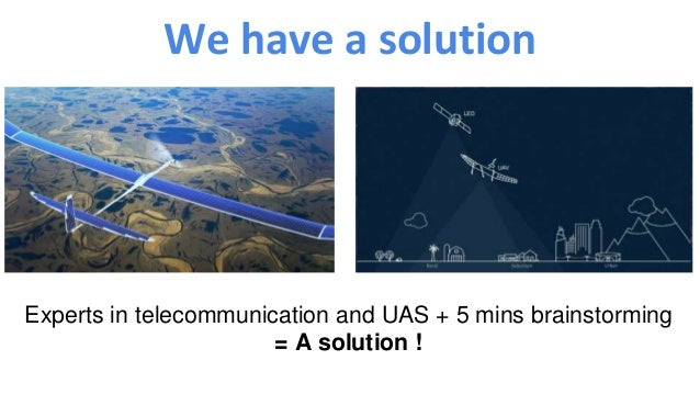 We have a solution Experts in telecommunication and UAS + 5 mins brainstorming = A solution !