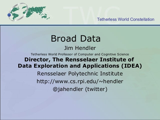 Tetherless World Constellation Broad Data Jim Hendler Tetherless World Professor of Computer and Cognitive Science Directo...