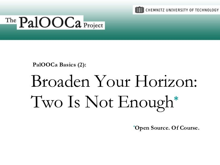 Broaden Your Horizon: Two Is Not Enough * * Open Source. Of Course. PalOOCa Basics (2):