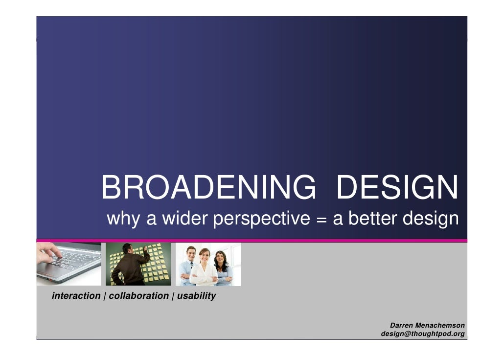 BROADENING DESIGN              why a wider perspective = a better design   interaction | collaboration | usability        ...