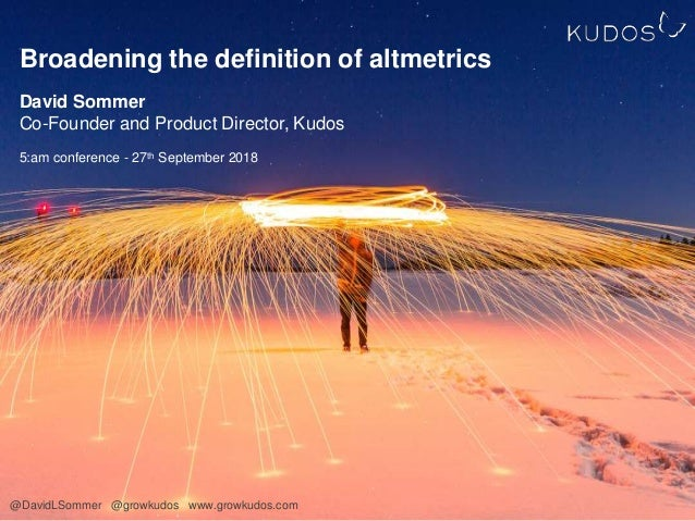 Broadening the definition of altmetrics David Sommer Co-Founder and Product Director, Kudos 5:am conference - 27th Septemb...