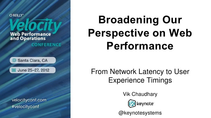 Broadening OurPerspective on Web   PerformanceFrom Network Latency to User    Experience Timings         Vik Chaudhary    ...