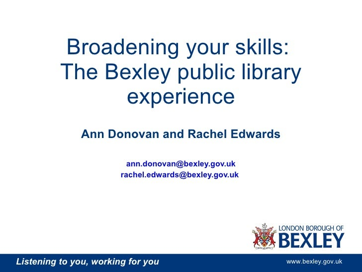 Broadening your skills:  The Bexley public library experience Ann Donovan and Rachel Edwards [email_address] [email_addres...