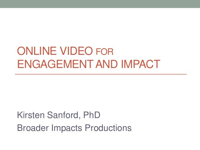 ONLINE VIDEO FOR ENGAGEMENT AND IMPACT Kirsten Sanford, PhD Broader Impacts Productions
