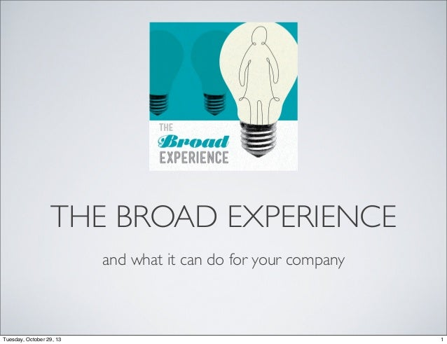 THE BROAD EXPERIENCE and what it can do for your company  Tuesday, October 29, 13  1