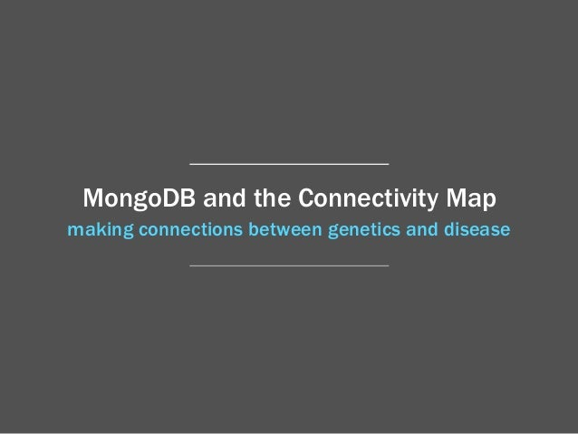 making connections between genetics and disease MongoDB and the Connectivity Map