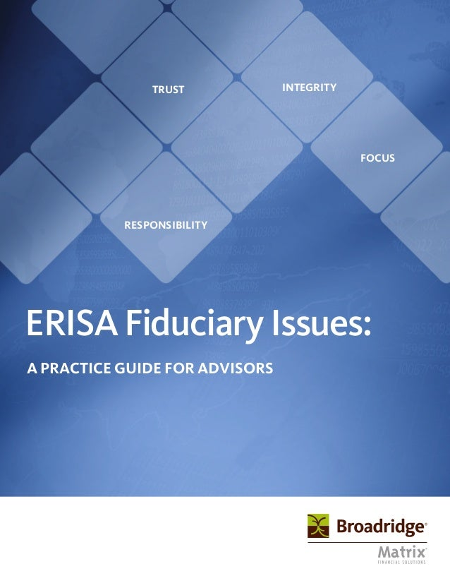 ERISAFiduciaryIssues: A PRACTICE GUIDE FOR ADVISORS TRUST RESPONSIBILITY FOCUS INTEGRITY