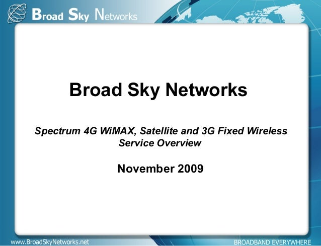 Broad Sky Networks Spectrum 4G WiMAX, Satellite and 3G Fixed Wireless Service Overview November 2009