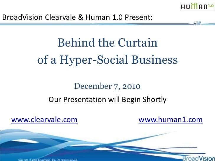 BroadVision Clearvale & Human 1.0 Present:<br />Behind the Curtain <br />of a Hyper-Social Business<br />December 7, 2010<...