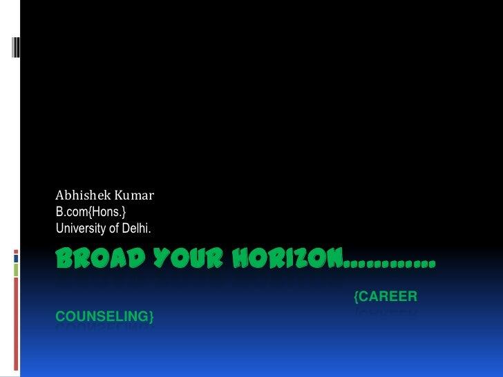 Abhishek KumarB.com{Hons.}University of Delhi.BROAD YOUR HORIZON…………                       {CAREERCOUNSELING}