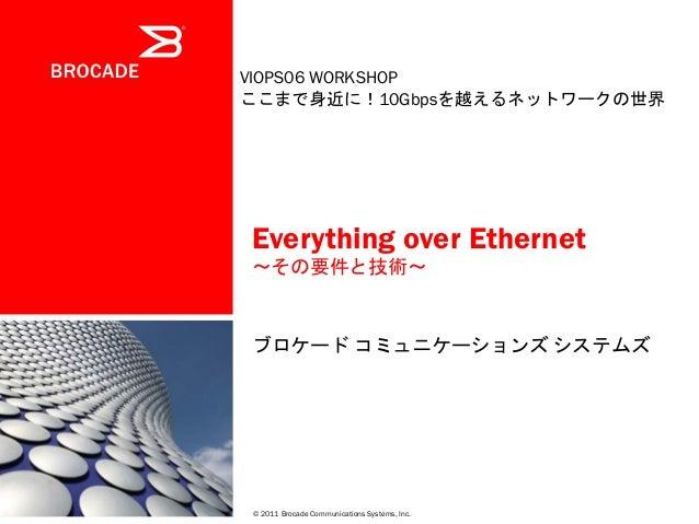 Everything over Ethernet ~その要件と技術~ ブロケード コミュニケーションズ システムズ © 2011 Brocade Communications Systems, Inc. VIOPS06 WORKSHOP ここま...