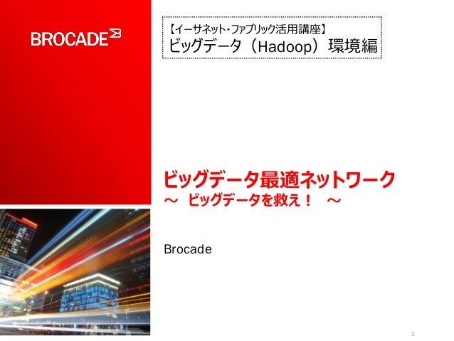 ビッグデータ最適ネットワーク ~ ビッグデータを救え! ~ Brocade 1 【イーサネット・ファブリック活用講座】 ビッグデータ(Hadoop)環境編