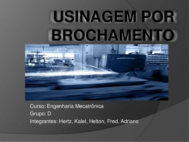 USINAGEM POR BROCHAMENTO Curso: Engenharia Mecatrônica Grupo: D Integrantes: Hertz, Kalel, Helton, Fred, Adriano