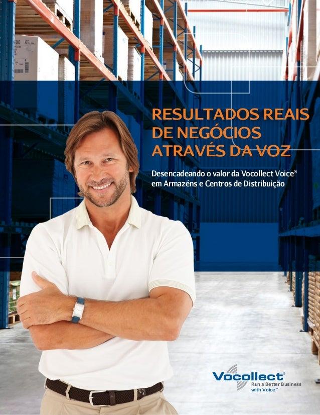 Run a Better Business with Voice™ RESULTADOS REAIS DE NEGÓCIOS ATRAVÉS DA VOZ Desencadeando o valor da Vocollect Voice® em...
