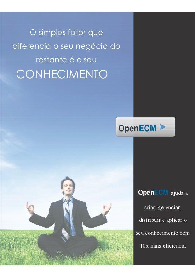 O simples fator que diferencia o seu negócio do restante é o seu CONHECIMENTO OpenECM OpenECM ajuda a criar, gerenciar, di...