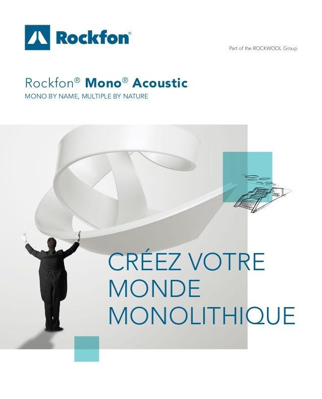 Part of the ROCKWOOL Group Rockfon® Mono® Acoustic MONO BY NAME, MULTIPLE BY NATURE CRÉEZ VOTRE MONDE MONOLITHIQUE