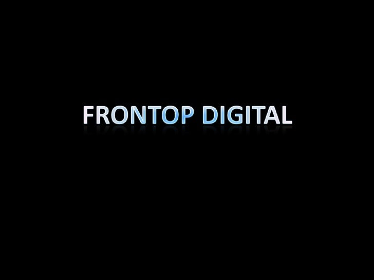 Who are we• We are Frontop Digital.   We named ourselves  Frontop, because we think  we are at the frontier of  technology...
