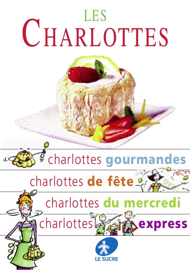LES  C HARLOTTES charlottes gourmandes charlottes de fête charlottes du mercredi charlottes  express