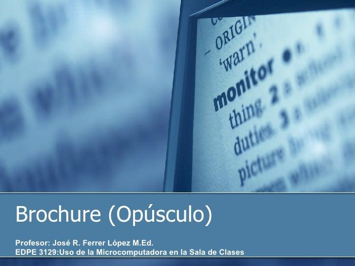Brochure (Opúsculo) Profesor: José R. Ferrer López M.Ed. EDPE 3129:Uso de la Microcomputadora en la Sala de Clases