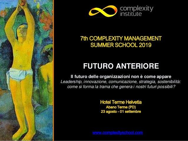www.complexityschool.com 7th COMPLEXITY MANAGEMENT SUMMER SCHOOL 2019 FUTURO ANTERIORE Il futuro delle organizzazioni non ...