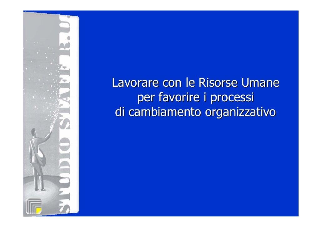 Lavorare con le Risorse Umane     per favorire i processi di cambiamento organizzativo