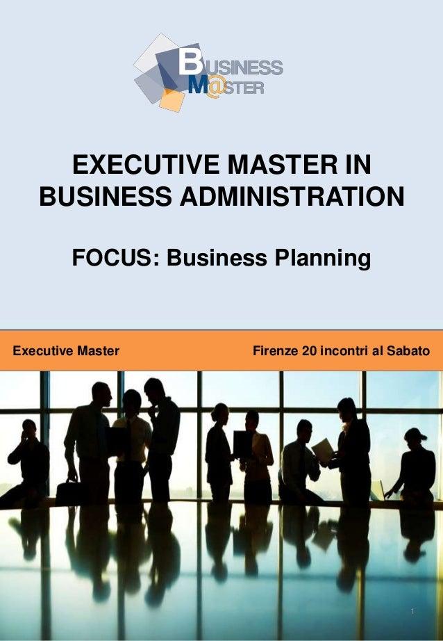 EXECUTIVE MASTER IN BUSINESS ADMINISTRATION FOCUS: Business Planning  Executive Master  Firenze 20 incontri al Sabato  1