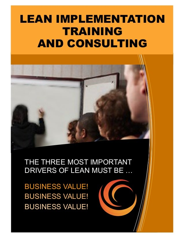 THE THREE MOST IMPORTANT DRIVERS OF LEAN MUST BE … BUSINESS VALUE! BUSINESS VALUE! BUSINESS VALUE! LEAN IMPLEMENTATION TRA...