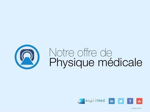© esprimed 2015 Notre offre de Physique médicale