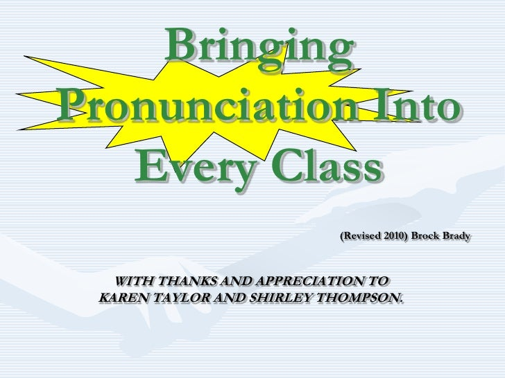 Bringing Pronunciation Into Every Class<br />(Revised 2010) Brock Brady<br />WITH THANKS AND APPRECIATION TO <br />KAREN T...