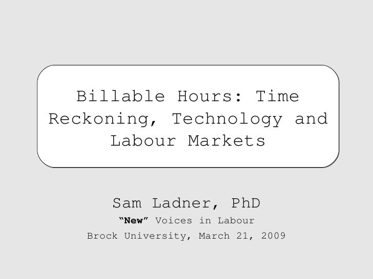 """Sam Ladner, PhD """" New""""  Voices in Labour Brock University, March 21, 2009 Billable Hours: Time Reckoning, Technology and L..."""
