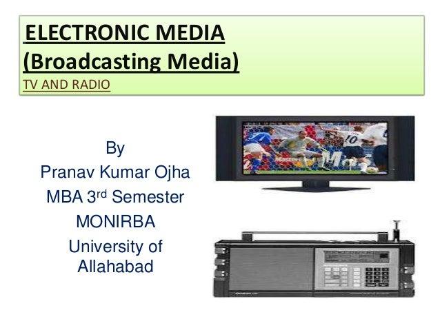 ELECTRONIC MEDIA(Broadcasting Media)TV AND RADIO          By  Pranav Kumar Ojha   MBA 3rd Semester      MONIRBA     Univer...