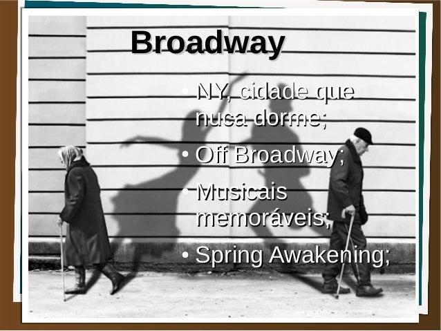 Broadway  ●   NY, cidade que      nuca dorme;  ●   Off Broadway;  ●   Musicais      memoráveis;  ●   Spring Awakening;